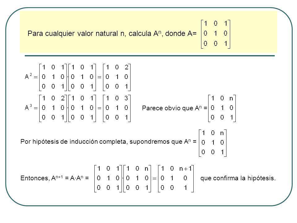 Para cualquier valor natural n, calcula A n, donde A= Parece obvio que A n = Por hipótesis de inducción completa, supondremos que A n = Entonces, A n+