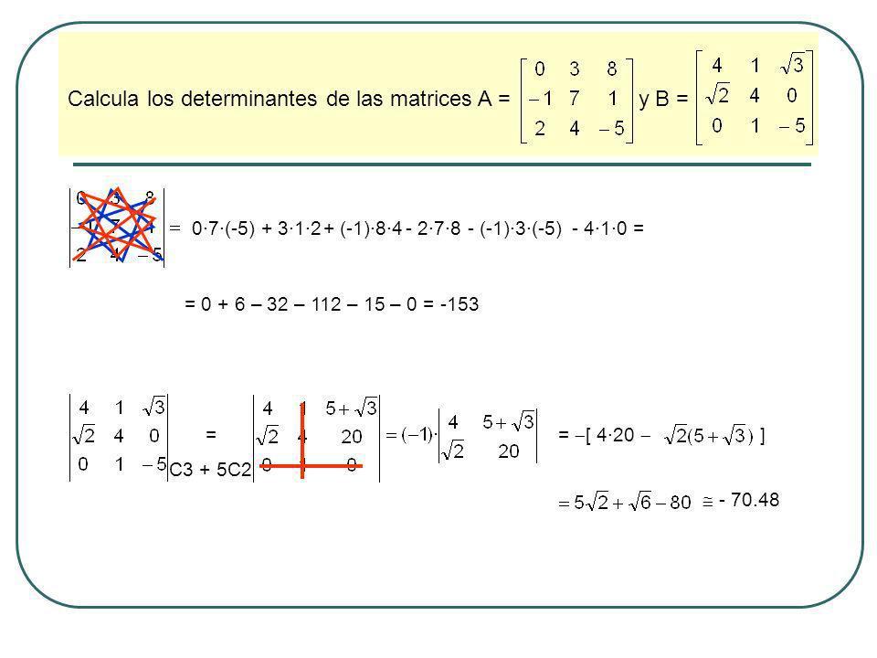 Calcula los determinantes de las matrices A = y B = 0·7·(-5)+ 3·1·2+ (-1)·8·4- 2·7·8- (-1)·3·(-5)- 4·1·0 = = 0 + 6 – 32 – 112 – 15 – 0 = -153 = C3 + 5