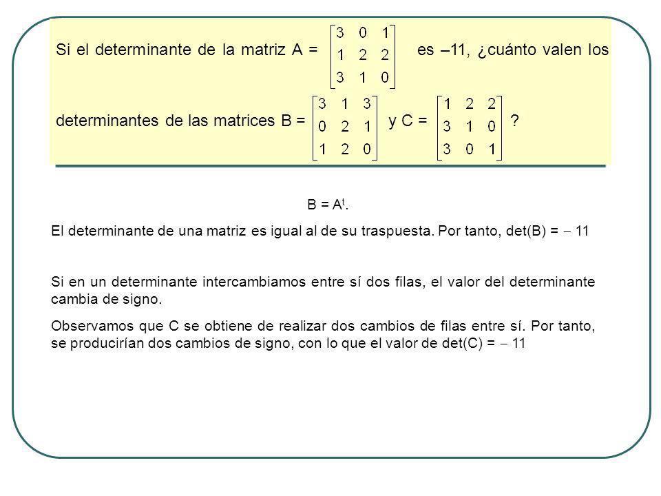 Si el determinante de la matriz A = es –11, ¿cuánto valen los determinantes de las matrices B = y C = ? B = A t. El determinante de una matriz es igua
