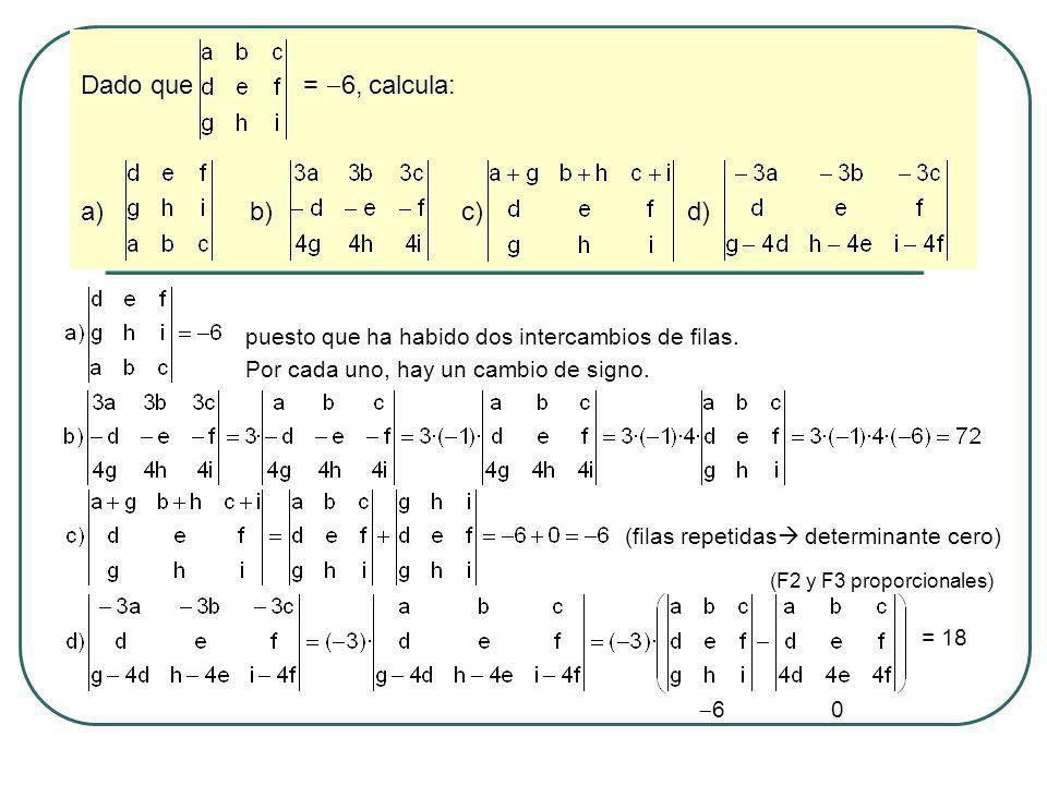 Dado que = 6, calcula: a) b) c) d) puesto que ha habido dos intercambios de filas. Por cada uno, hay un cambio de signo. (filas repetidas determinante
