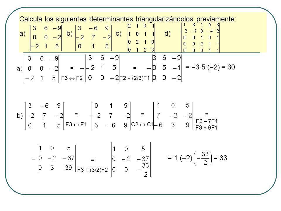 Calcula los siguientes determinantes triangularizándolos previamente: a) b) c) d) = F3 F2 = F2 + (2/3)F1 = 3·5·( 2) = 30 = F3 F1 = C2 C1 = F2 – 7F1 F3