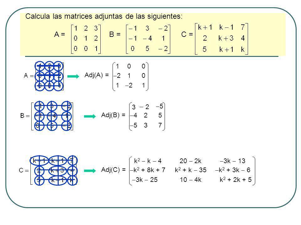 Calcula las matrices adjuntas de las siguientes: A = B = C = Adj(A) = 1 2 1 0 1 2 0 0 1 Adj(B) = 3 4 5 2 2 3 5 5 7 Adj(C) = k 2 k 4 k 2 + 8k + 7 3k 25