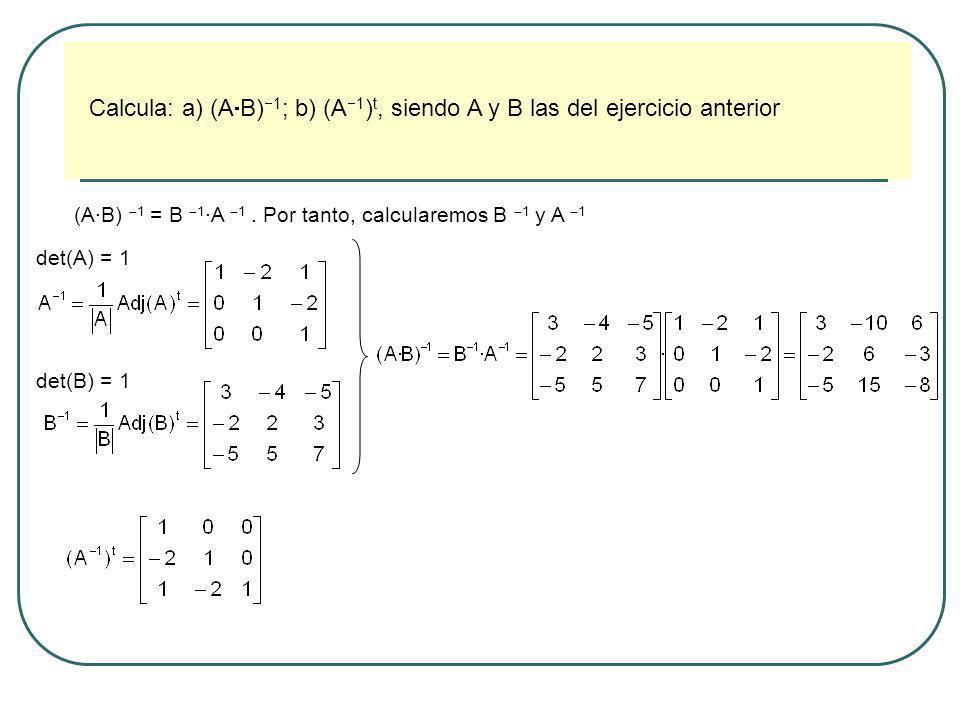 Calcula: a) (A B) 1 ; b) (A 1 ) t, siendo A y B las del ejercicio anterior (A·B) 1 = B 1 ·A 1. Por tanto, calcularemos B 1 y A 1 det(A) = 1 det(B) = 1