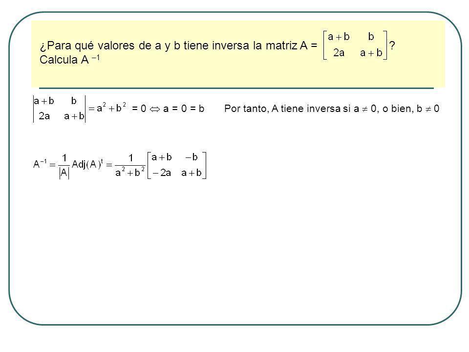 ¿Para qué valores de a y b tiene inversa la matriz A = ? Calcula A –1 = 0 a = 0 = bPor tanto, A tiene inversa si a 0, o bien, b 0