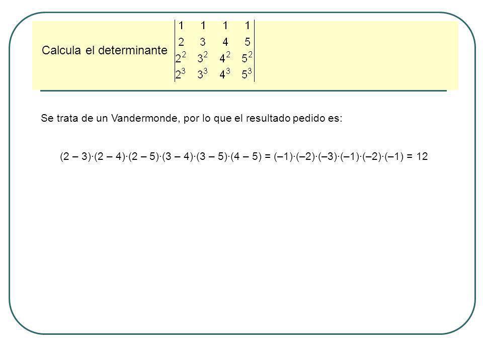 Calcula el determinante Se trata de un Vandermonde, por lo que el resultado pedido es: (2 – 3)·(2 – 4)·(2 – 5)·(3 – 4)·(3 – 5)·(4 – 5) = (–1)·(–2)·(–3