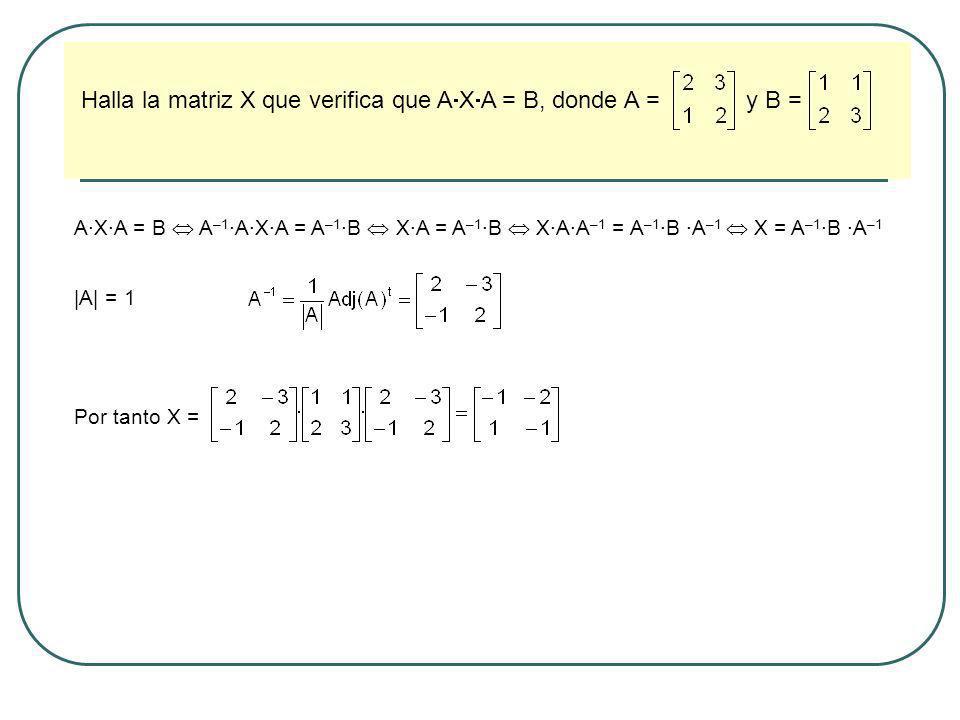 Halla la matriz X que verifica que A X A = B, donde A = y B = A·X·A = B A –1 ·A·X·A = A –1 ·B X·A = A –1 ·B X·A·A –1 = A –1 ·B ·A –1 X = A –1 ·B ·A –1
