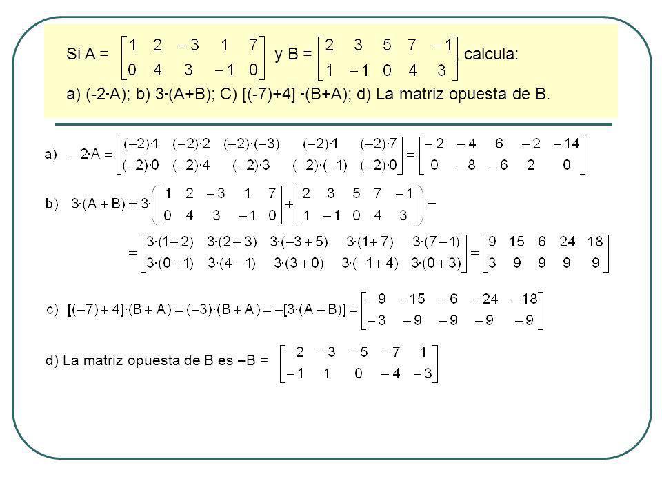 Si A = y B =, calcula: a) (-2 A); b) 3 (A+B); C) [(-7)+4] (B+A); d) La matriz opuesta de B. d) La matriz opuesta de B es –B =