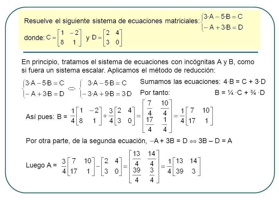 Resuelve el siguiente sistema de ecuaciones matriciales: donde: y En principio, tratamos el sistema de ecuaciones con incógnitas A y B, como si fuera