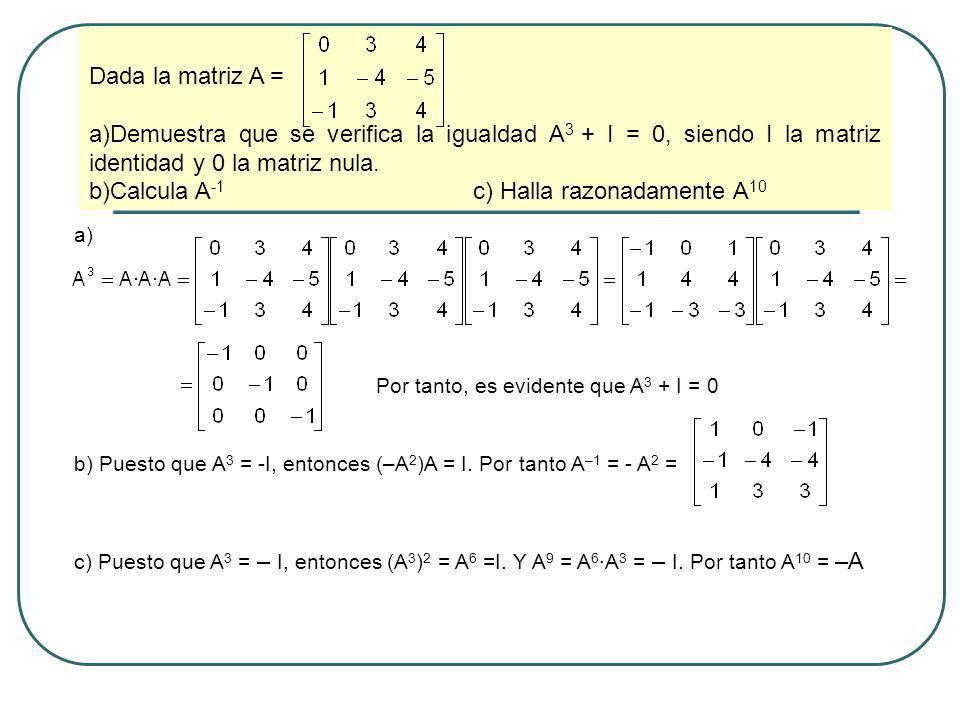 Dada la matriz A = a)Demuestra que se verifica la igualdad A 3 + I = 0, siendo I la matriz identidad y 0 la matriz nula. b)Calcula A -1 c) Halla razon
