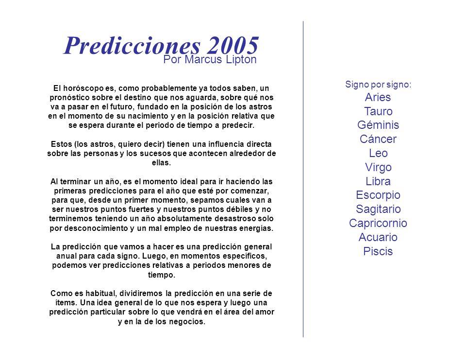 Predicciones 2005 El horóscopo es, como probablemente ya todos saben, un pronóstico sobre el destino que nos aguarda, sobre qué nos va a pasar en el futuro, fundado en la posición de los astros en el momento de su nacimiento y en la posición relativa que se espera durante el periodo de tiempo a predecir.