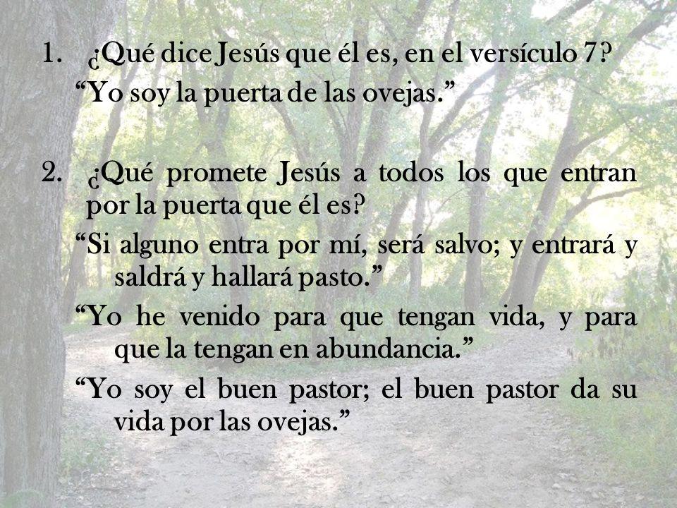 1.¿Qué dice Jesús que él es, en el versículo 7? Yo soy la puerta de las ovejas. 2.¿Qué promete Jesús a todos los que entran por la puerta que él es? S