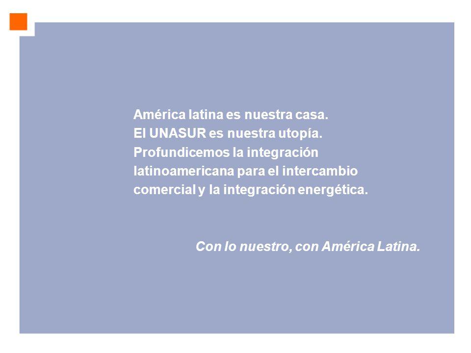 América latina es nuestra casa. El UNASUR es nuestra utopía. Profundicemos la integración latinoamericana para el intercambio comercial y la integraci