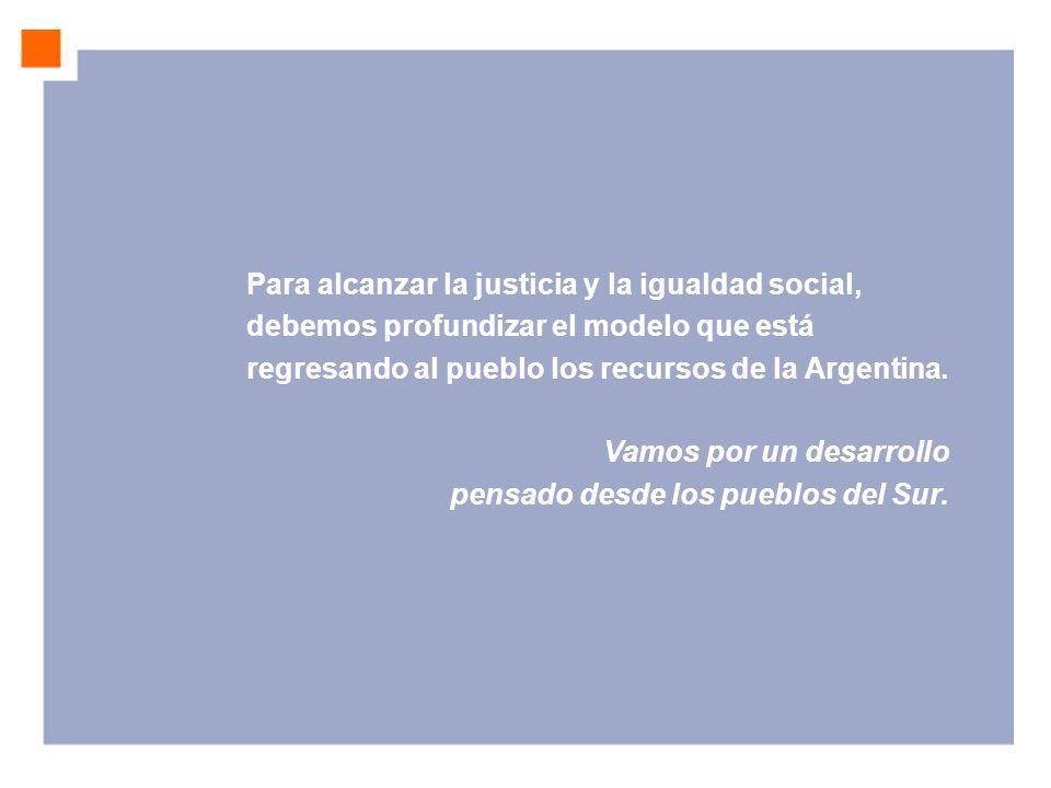 Para alcanzar la justicia y la igualdad social, debemos profundizar el modelo que está regresando al pueblo los recursos de la Argentina. Vamos por un