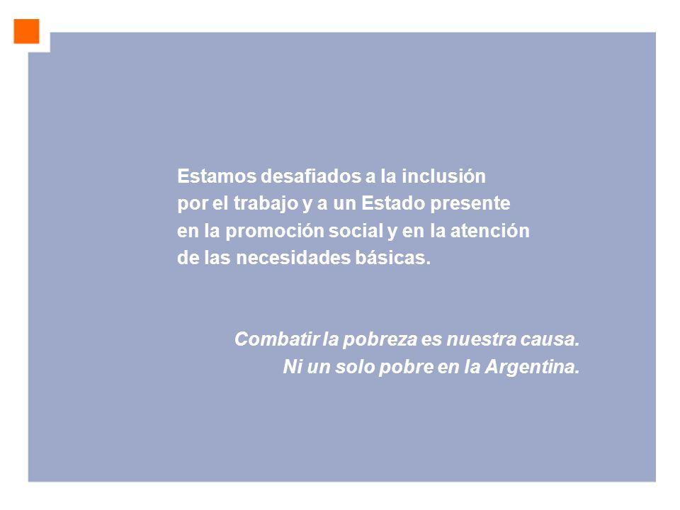 Estamos desafiados a la inclusión por el trabajo y a un Estado presente en la promoción social y en la atención de las necesidades básicas. Combatir l
