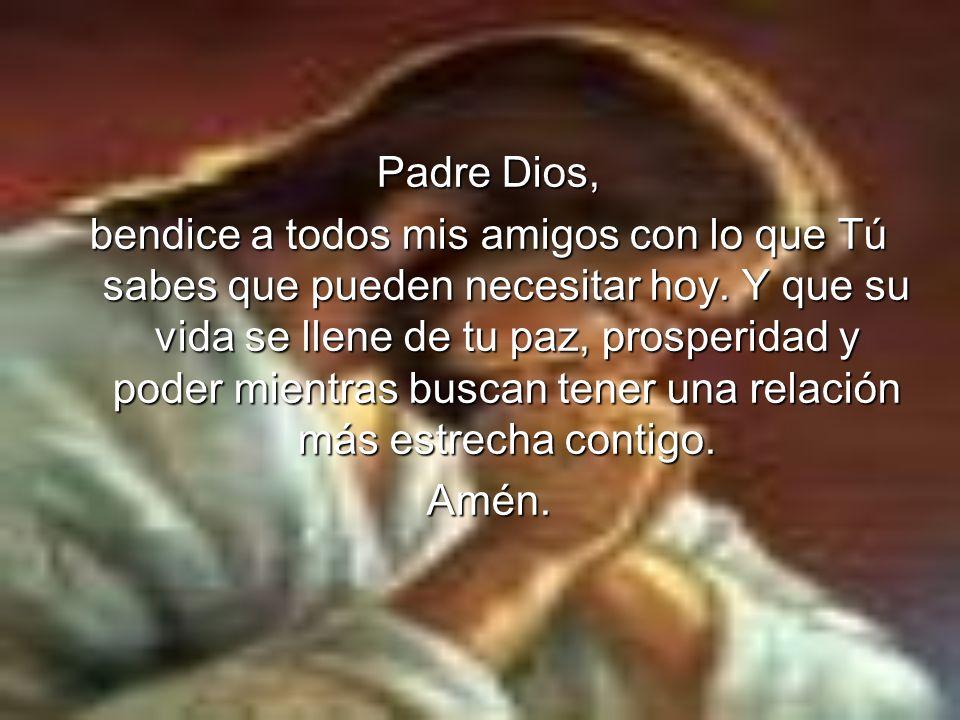 Padre Dios, bendice a todos mis amigos con lo que Tú sabes que pueden necesitar hoy. Y que su vida se llene de tu paz, prosperidad y poder mientras bu