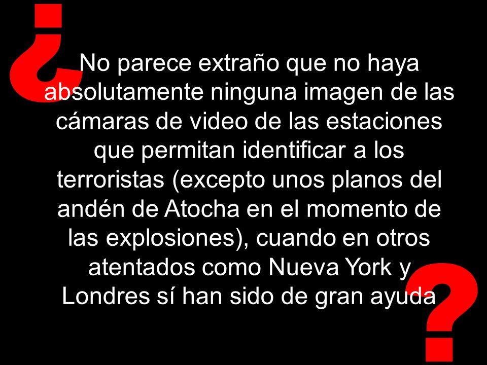? ¿ No parece extraño que no haya absolutamente ninguna imagen de las cámaras de video de las estaciones que permitan identificar a los terroristas (excepto unos planos del andén de Atocha en el momento de las explosiones), cuando en otros atentados como Nueva York y Londres sí han sido de gran ayuda