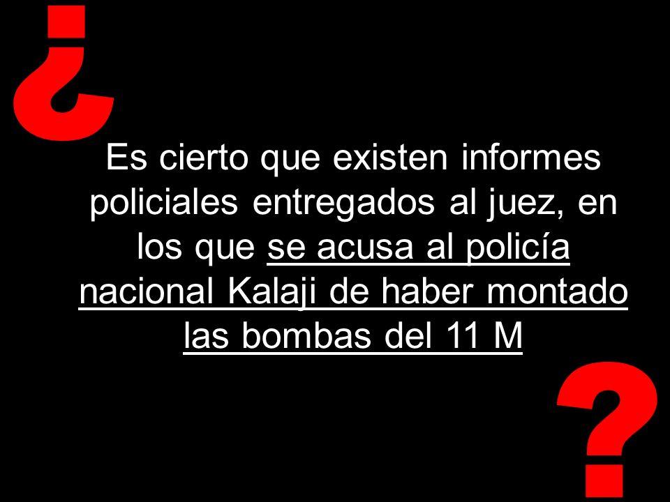 ? ¿ Es cierto que existen informes policiales entregados al juez, en los que se acusa al policía nacional Kalaji de haber montado las bombas del 11 M