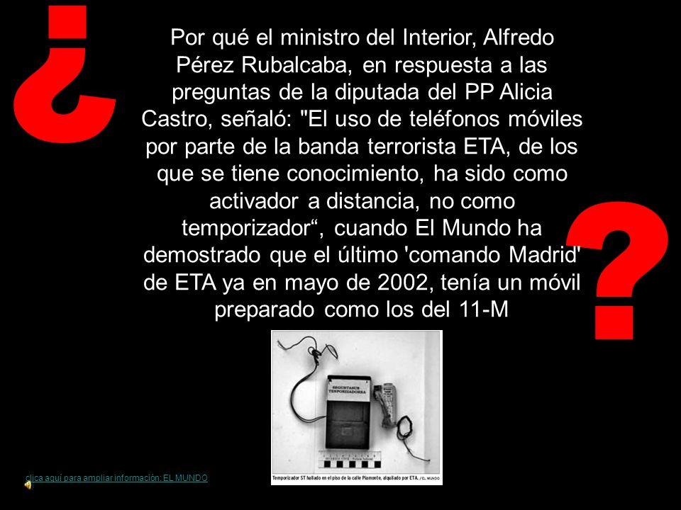 ? ¿ clica aquí para ampliar información: EL MUNDO Por qué el ministro del Interior, Alfredo Pérez Rubalcaba, en respuesta a las preguntas de la diputada del PP Alicia Castro, señaló: El uso de teléfonos móviles por parte de la banda terrorista ETA, de los que se tiene conocimiento, ha sido como activador a distancia, no como temporizador, cuando El Mundo ha demostrado que el último comando Madrid de ETA ya en mayo de 2002, tenía un móvil preparado como los del 11-M
