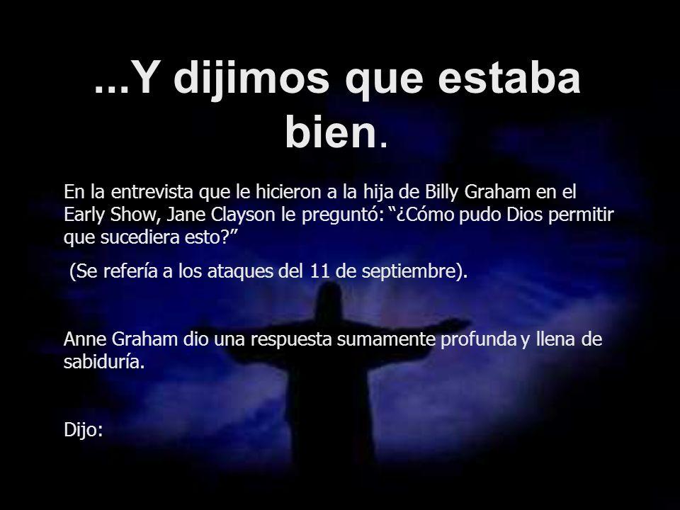 ...Y dijimos que estaba bien. En la entrevista que le hicieron a la hija de Billy Graham en el Early Show, Jane Clayson le preguntó: ¿Cómo pudo Dios p