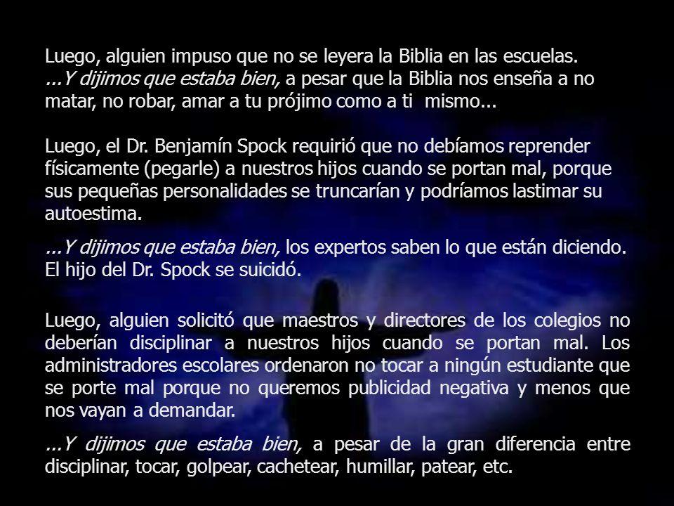 Luego, alguien impuso que no se leyera la Biblia en las escuelas....Y dijimos que estaba bien, a pesar que la Biblia nos enseña a no matar, no robar,