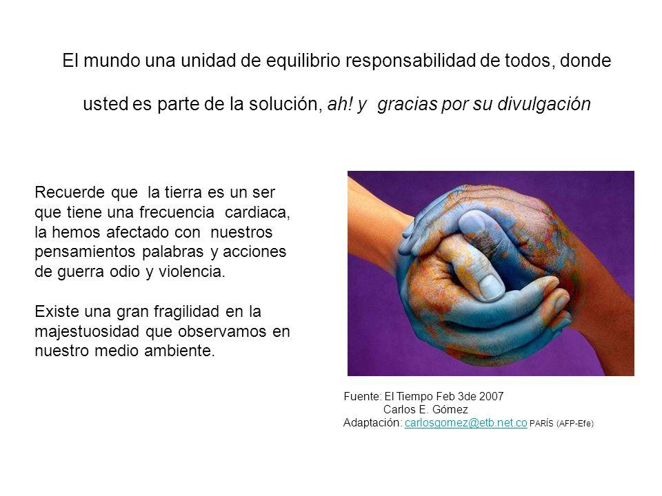 El mundo una unidad de equilibrio responsabilidad de todos, donde usted es parte de la solución, ah! y gracias por su divulgación Fuente: El Tiempo Fe