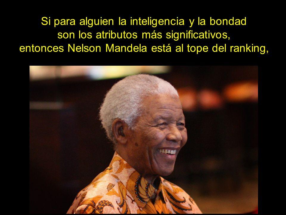 Si para alguien la inteligencia y la bondad son los atributos más significativos, entonces Nelson Mandela está al tope del ranking,