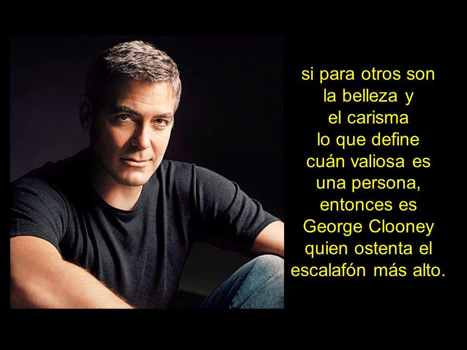 si para otros son la belleza y el carisma lo que define cuán valiosa es una persona, entonces es George Clooney quien ostenta el escalafón más alto.