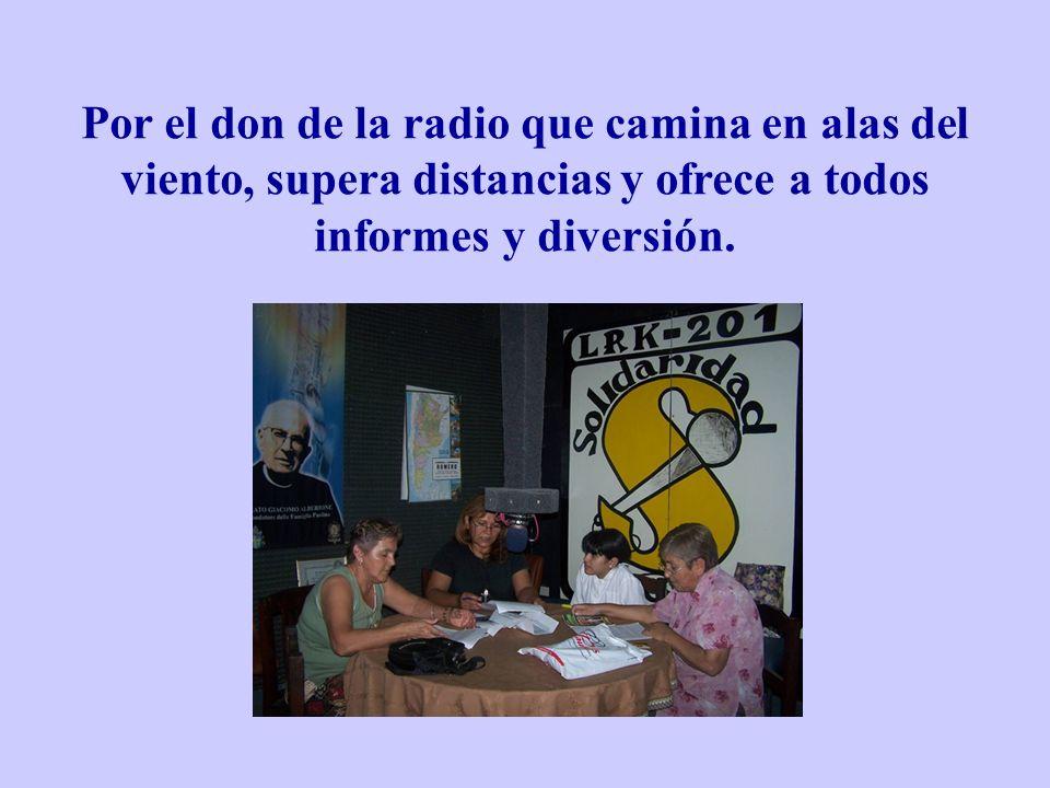 Por el don de la radio que camina en alas del viento, supera distancias y ofrece a todos informes y diversión.