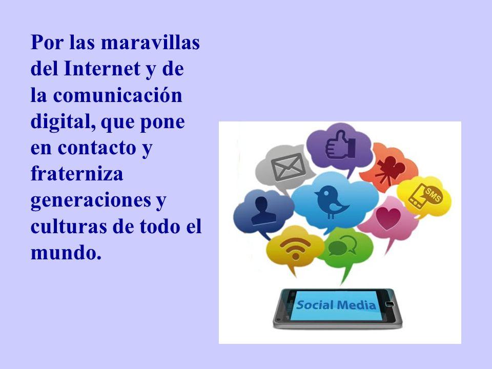 Por las maravillas del Internet y de la comunicación digital, que pone en contacto y fraterniza generaciones y culturas de todo el mundo.
