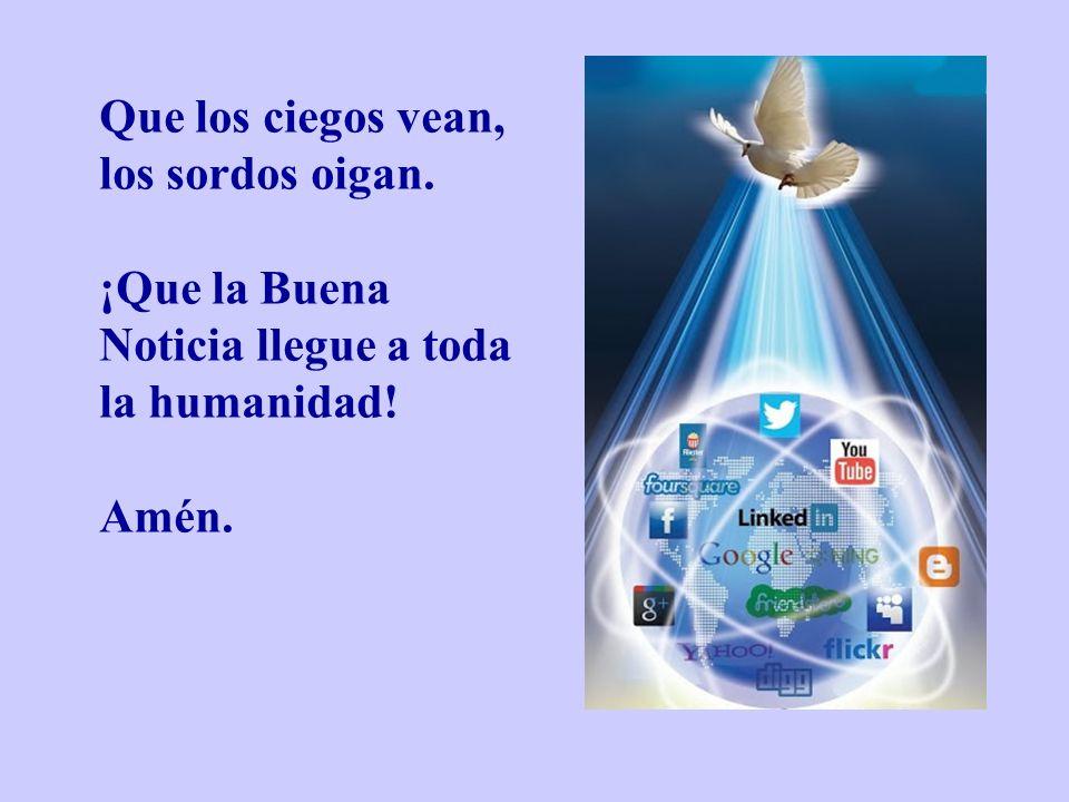 Que los ciegos vean, los sordos oigan. ¡Que la Buena Noticia llegue a toda la humanidad! Amén.