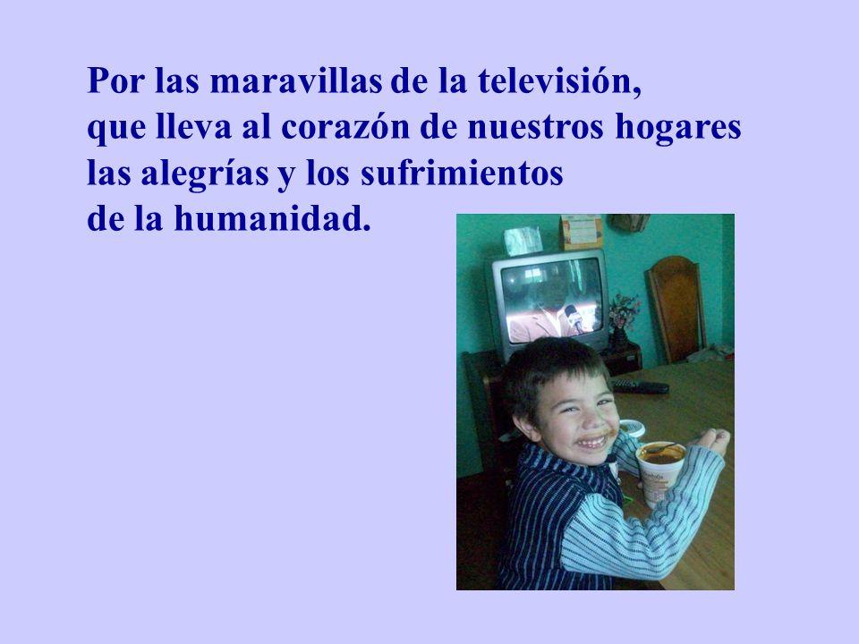 Por las maravillas de la televisión, que lleva al corazón de nuestros hogares las alegrías y los sufrimientos de la humanidad.