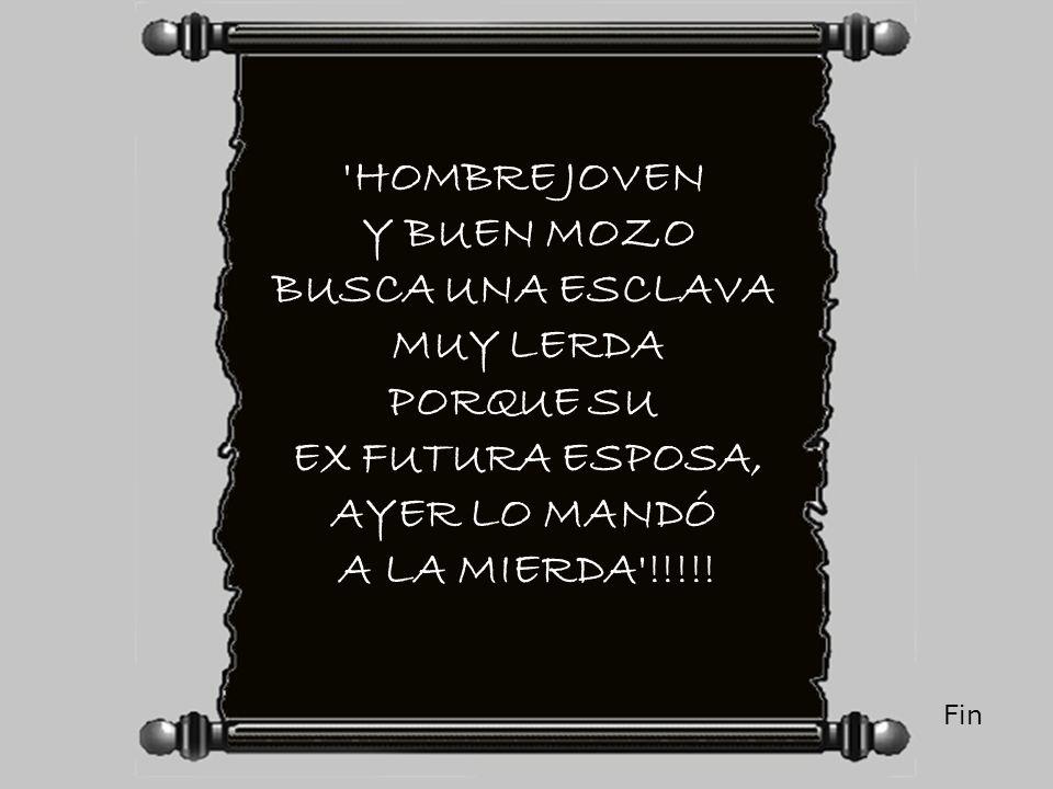'HOMBRE JOVEN Y BUEN MOZO BUSCA UNA ESCLAVA MUY LERDA PORQUE SU EX FUTURA ESPOSA, AYER LO MANDÓ A LA MIERDA'!!!!! Fin