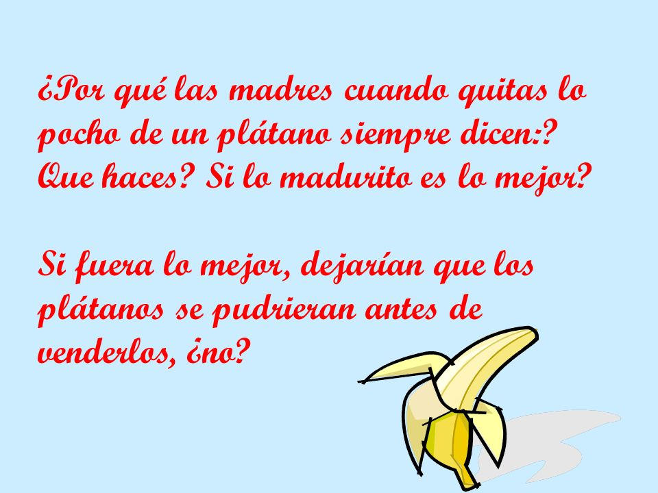 ¿Por qué las madres cuando quitas lo pocho de un plátano siempre dicen:? Que haces? Si lo madurito es lo mejor? Si fuera lo mejor, dejarían que los pl