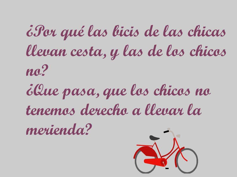 ¿Por qué las bicis de las chicas llevan cesta, y las de los chicos no? ¿Que pasa, que los chicos no tenemos derecho a llevar la merienda?