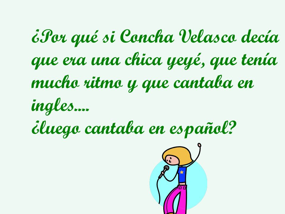 ¿Por qué si Concha Velasco decía que era una chica yeyé, que tenía mucho ritmo y que cantaba en ingles.... ¿luego cantaba en español?