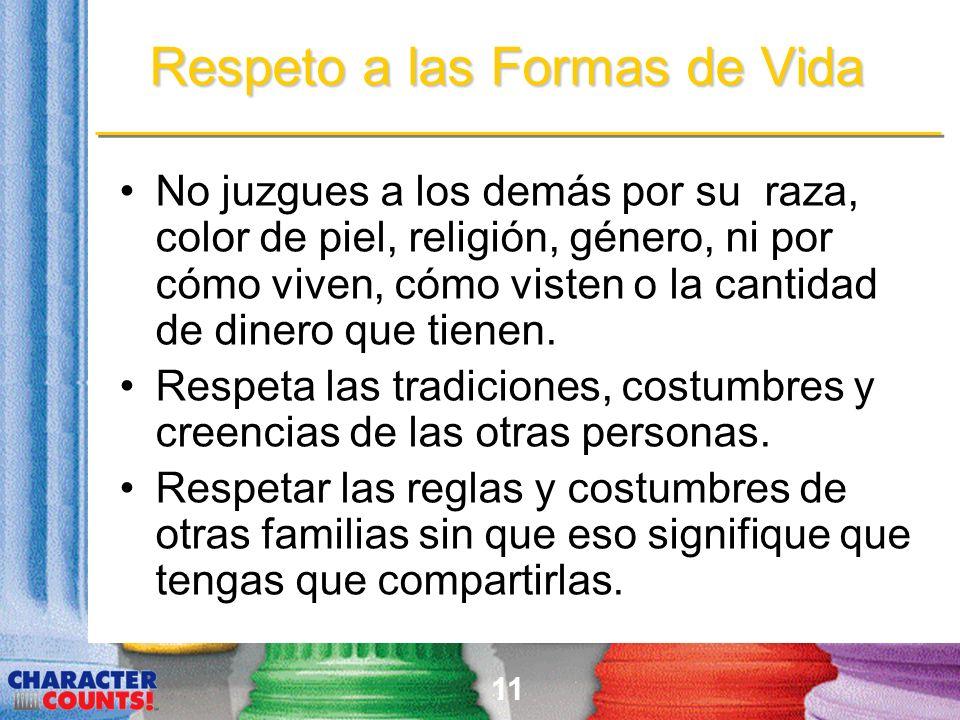 11 Respeto a las Formas de Vida No juzgues a los demás por su raza, color de piel, religión, género, ni por cómo viven, cómo visten o la cantidad de dinero que tienen.