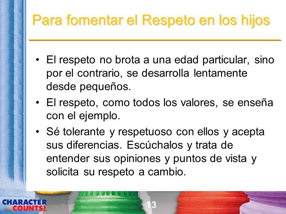 13 Para fomentar el Respeto en los hijos El respeto no brota a una edad particular, sino por el contrario, se desarrolla lentamente desde pequeños.