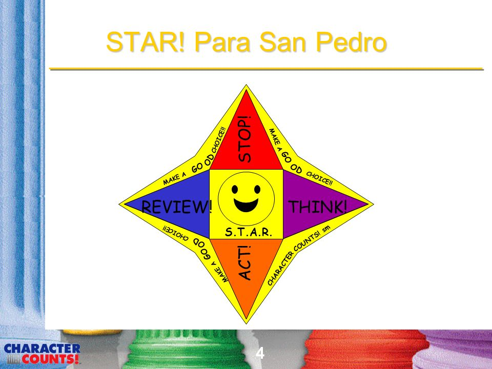 4 STAR! Para San Pedro STOP! THINK! ACT! REVIEW! MAKE A GO OD CHOICE!! MAKE A GO OD CHOICE!! S.T.A.R. CHARACTER COUNTS! sm MAKE A GO OD CHOICE!!