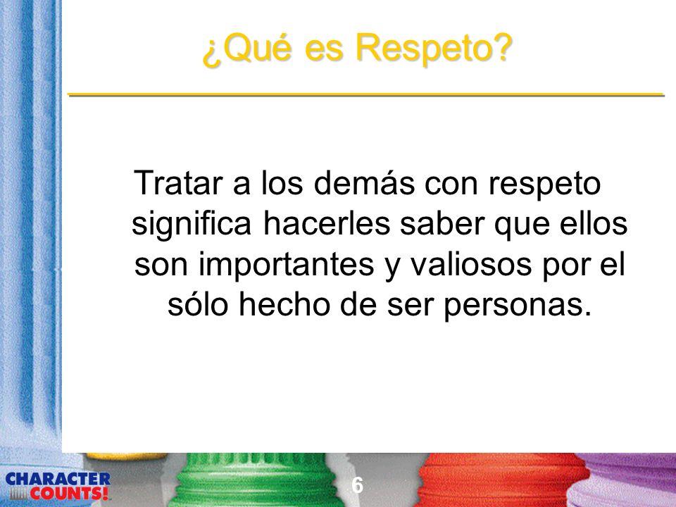 6 ¿Qué es Respeto? Tratar a los demás con respeto significa hacerles saber que ellos son importantes y valiosos por el sólo hecho de ser personas.