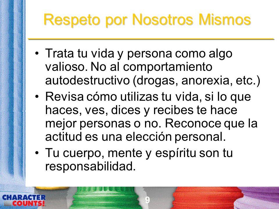 9 Respeto por Nosotros Mismos Trata tu vida y persona como algo valioso. No al comportamiento autodestructivo (drogas, anorexia, etc.) Revisa cómo uti