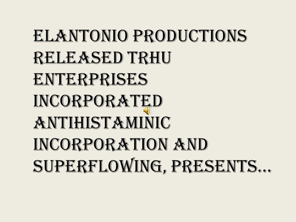 ELANTONIO PRODUCTIONS RELEASED TRHU ENTERPRISES INCORPORATED ANTIHISTAMINIC INCORPORATION AND SUPERFLOWING, PRESENTS…