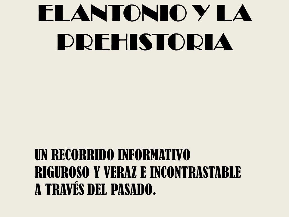 ELANTONIO Y LA PREHISTORIA UN RECORRIDO INFORMATIVO RIGUROSO Y VERAZ E INCONTRASTABLE A TRAVÉS DEL PASADO.
