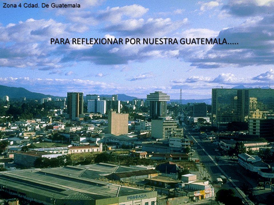 PARA REFLEXIONAR POR NUESTRA GUATEMALA..... Zona 4 Cdad. De Guatemala