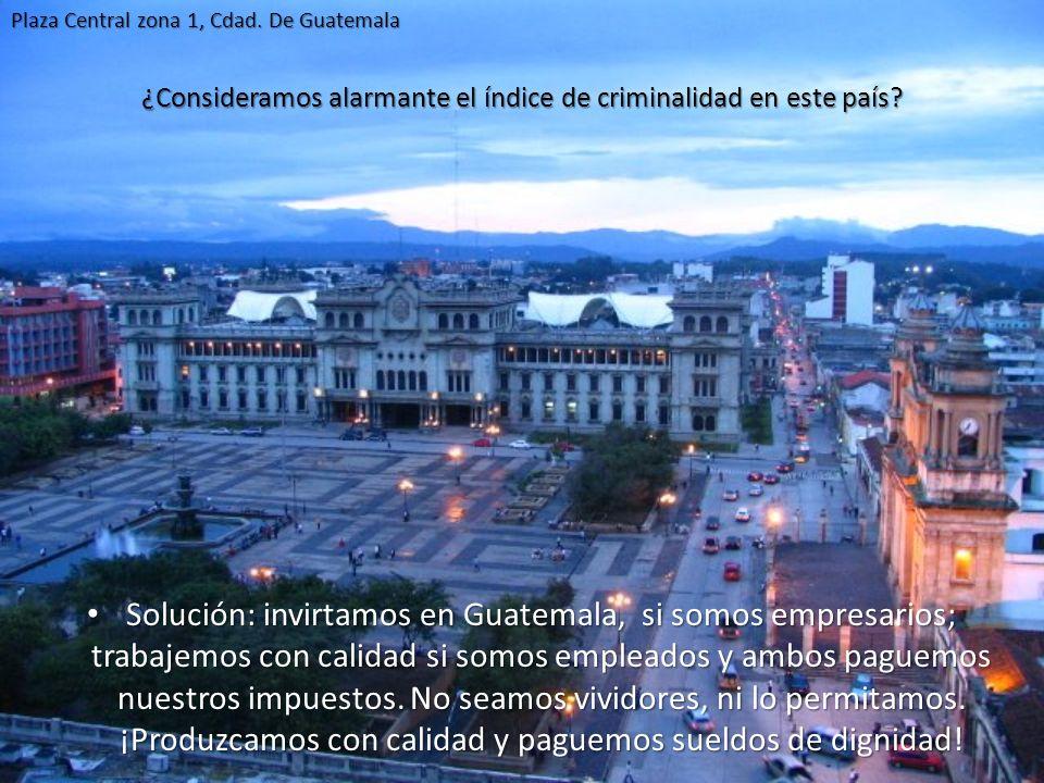 ¿Consideramos alarmante el índice de criminalidad en este país? Solución: invirtamos en Guatemala, si somos empresarios; trabajemos con calidad si som