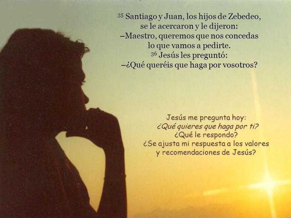 35 Santiago y Juan, los hijos de Zebedeo, se le acercaron y le dijeron: –Maestro, queremos que nos concedas lo que vamos a pedirte.