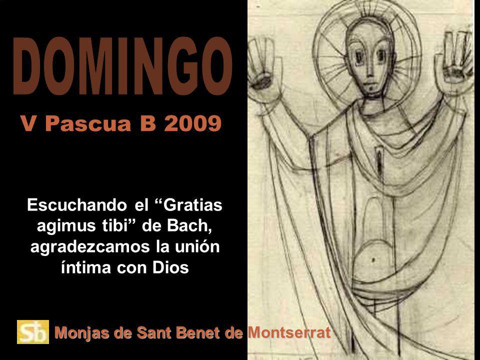 Monjas de Sant Benet de Montserrat Escuchando el Gratias agimus tibi de Bach, agradezcamos la unión íntima con Dios V Pascua B 2009