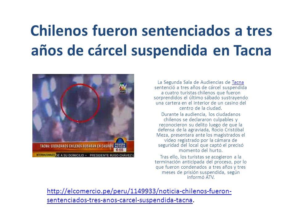 Chilenos fueron sentenciados a tres años de cárcel suspendida en Tacna La Segunda Sala de Audiencias de Tacna sentenció a tres años de cárcel suspendida a cuatro turistas chilenos que fueron sorprendidos el último sábado sustrayendo una cartera en el interior de un casino del centro de la ciudad.Tacna Durante la audiencia, los ciudadanos chilenos se declararon culpables y reconocieron su delito luego de que la defensa de la agraviada, Rocío Cristóbal Meza, presentara ante los magistrados el video registrado por la cámara de seguridad del local que captó el precisó momento del hurto.