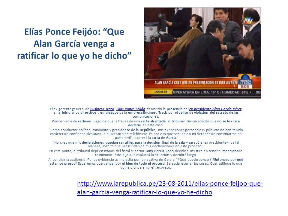 Elías Ponce Feijóo: Que Alan García venga a ratificar lo que yo he dicho El ex gerente general de Business Track, Elías Ponce Feijóo demandó la presen