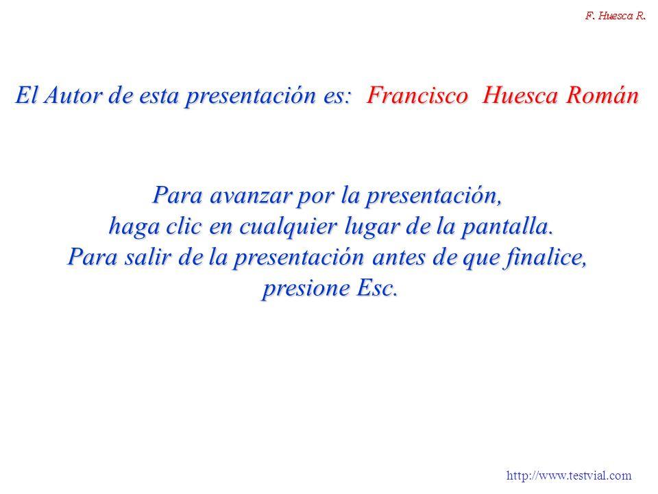 http://www.testvial.com El Autor de esta presentación es: Francisco Huesca Román Para avanzar por la presentación, haga clic en cualquier lugar de la pantalla.