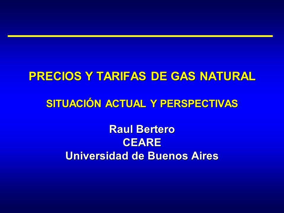 Raul Bertero CEARE Universidad de Buenos Aires PRECIOS Y TARIFAS DE GAS NATURAL SITUACIÓN ACTUAL Y PERSPECTIVAS